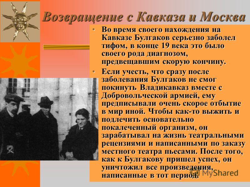 Возвращение с Кавказа и Москва Во время своего нахождения на Кавказе Булгаков серьезно заболел тифом, в конце 19 века это было своего рода диагнозом, предвещавшим скорую кончину.Во время своего нахождения на Кавказе Булгаков серьезно заболел тифом, в