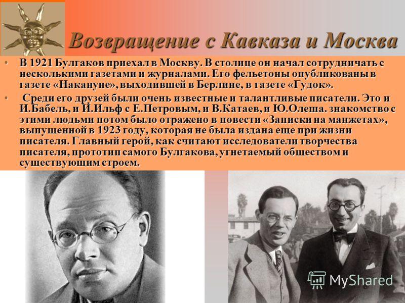 Возвращение с Кавказа и Москва В 1921 Булгаков приехал в Москву. В столице он начал сотрудничать с несколькими газетами и журналами. Его фельетоны опубликованы в газете «Накануне», выходившей в Берлине, в газете «Гудок».В 1921 Булгаков приехал в Моск