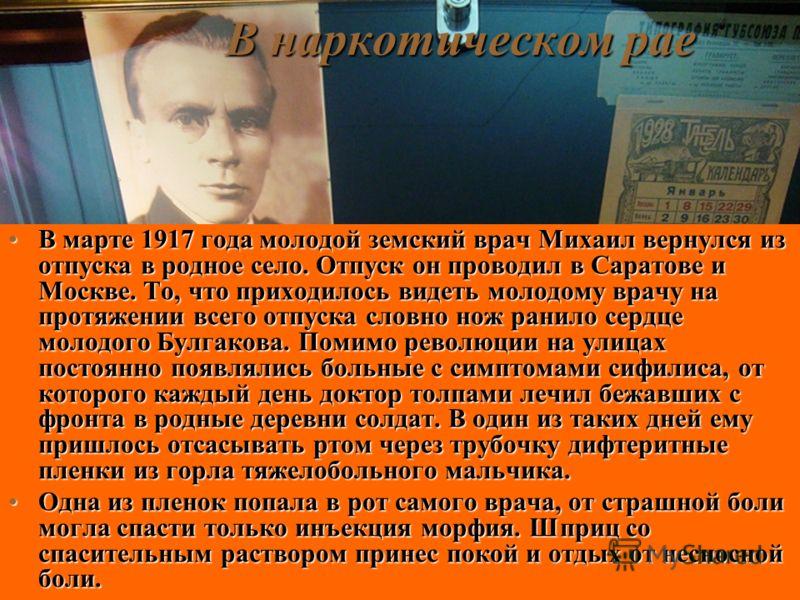 В наркотическом рае В марте 1917 года молодой земский врач Михаил вернулся из отпуска в родное село. Отпуск он проводил в Саратове и Москве. То, что приходилось видеть молодому врачу на протяжении всего отпуска словно нож ранило сердце молодого Булга