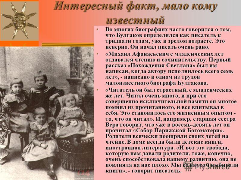 Интересный факт, мало кому известный Во многих биографиях часто говорится о том, что Булгаков определился как писатель к тридцати годам, уже в зрелом возрасте. Это неверно. Он начал писать очень рано.Во многих биографиях часто говорится о том, что Бу