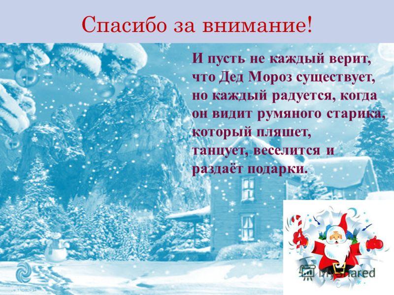 Спасибо за внимание! И пусть не каждый верит, что Дед Мороз существует, но каждый радуется, когда он видит румяного старика, который пляшет, танцует, веселится и раздаёт подарки.