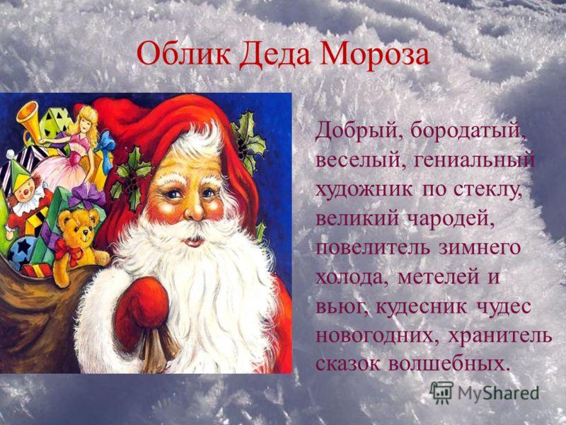 Облик Деда Мороза Добрый, бородатый, веселый, гениальный художник по стеклу, великий чародей, повелитель зимнего холода, метелей и вьюг, кудесник чудес новогодних, хранитель сказок волшебных.