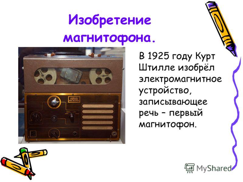 Изобретение магнитофона. В 1925 году Курт Штилле изобрёл электромагнитное устройство, записывающее речь – первый магнитофон.