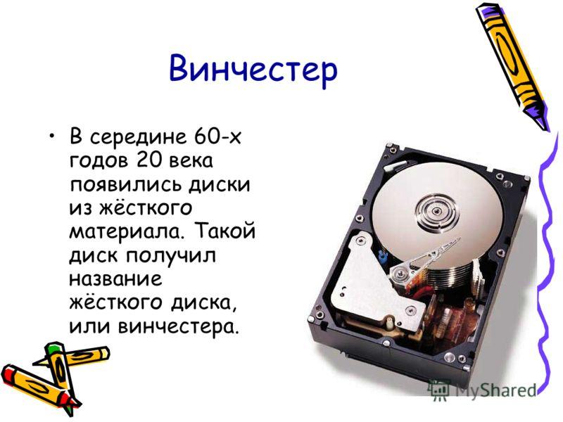 Винчестер В середине 60-х годов 20 века появились диски из жёсткого материала. Такой диск получил название жёсткого диска, или винчестера.