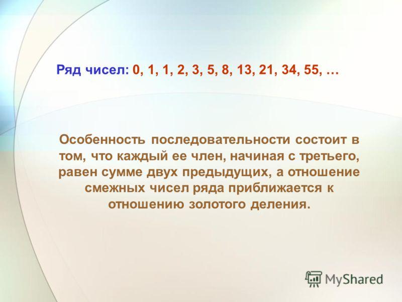 Ряд чисел: 0, 1, 1, 2, 3, 5, 8, 13, 21, 34, 55, … Особенность последовательности состоит в том, что каждый ее член, начиная с третьего, равен сумме двух предыдущих, а отношение смежных чисел ряда приближается к отношению золотого деления.