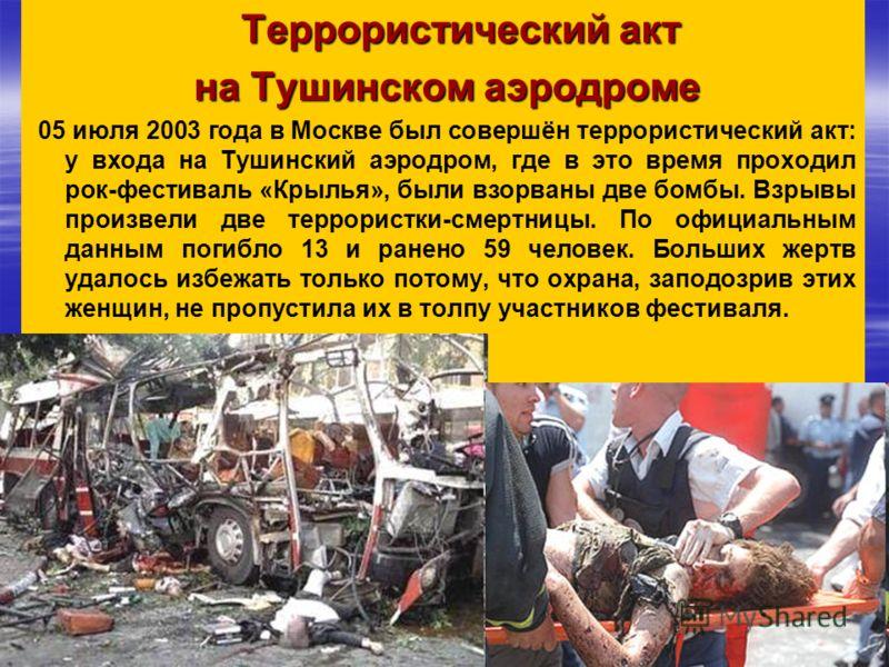 Террористический акт на Тушинском аэродроме 05 июля 2003 года в Москве был совершён террористический акт: у входа на Тушинский аэродром, где в это время проходил рок-фестиваль «Крылья», были взорваны две бомбы. Взрывы произвели две террористки-смертн