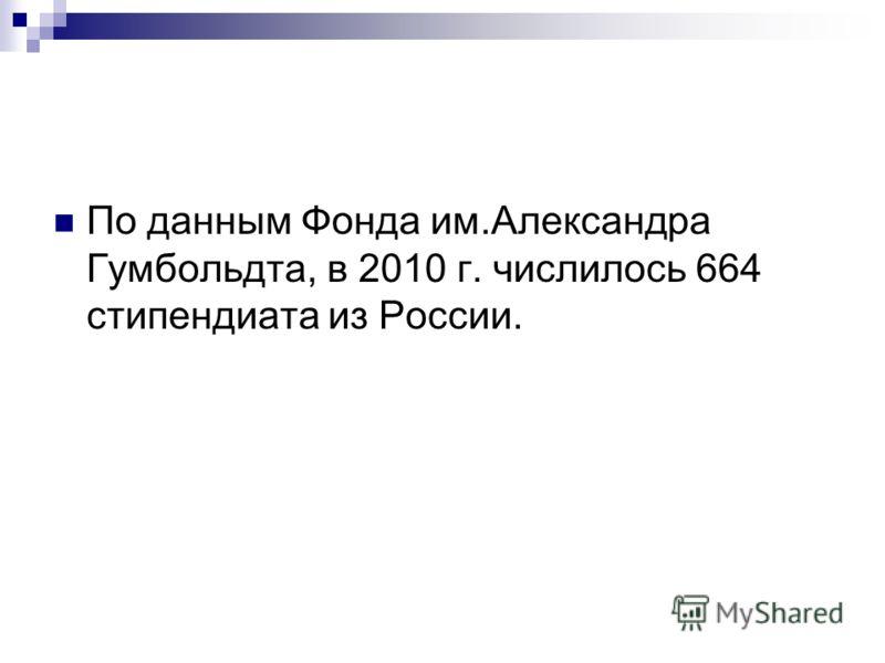 По данным Фонда им.Александра Гумбольдта, в 2010 г. числилось 664 стипендиата из России.