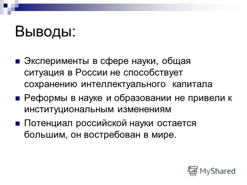 Выводы: Эксперименты в сфере науки, общая ситуация в России не способствует сохранению интеллектуального капитала Реформы в науке и образовании не привели к институциональным изменениям Потенциал российской науки остается большим, он востребован в ми