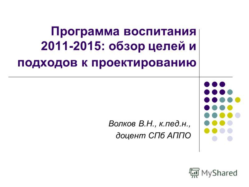 Программа воспитания 2011-2015: обзор целей и подходов к проектированию Волков В.Н., к.пед.н., доцент СПб АППО