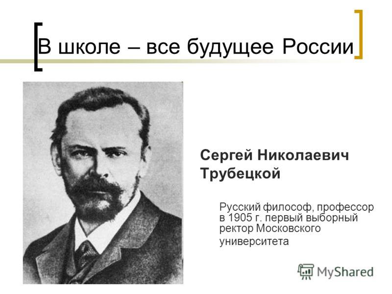 В школе – все будущее России Сергей Николаевич Трубецкой Русский философ, профессор в 1905 г. первый выборный ректор Московского университета