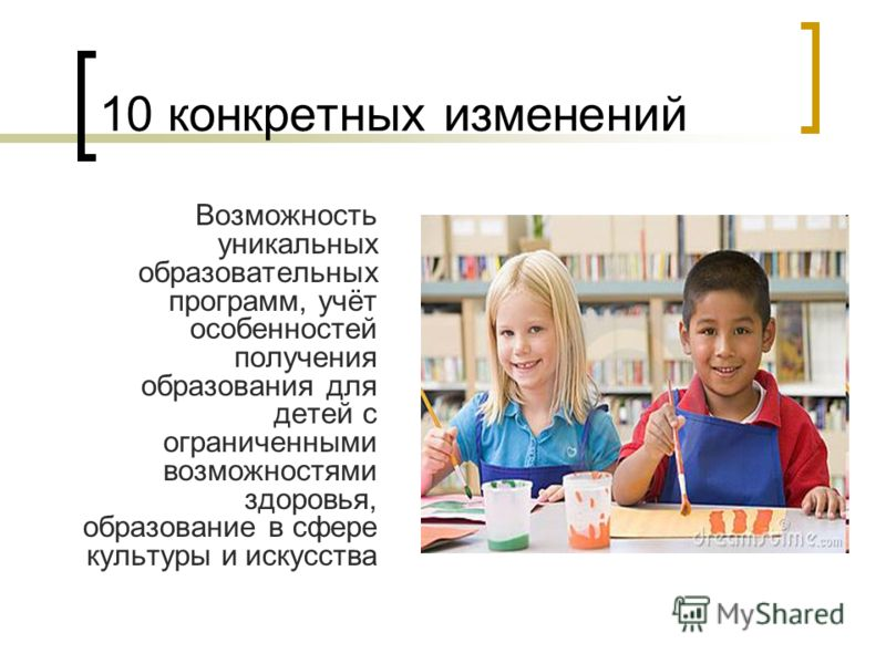 10 конкретных изменений Возможность уникальных образовательных программ, учёт особенностей получения образования для детей с ограниченными возможностями здоровья, образование в сфере культуры и искусства