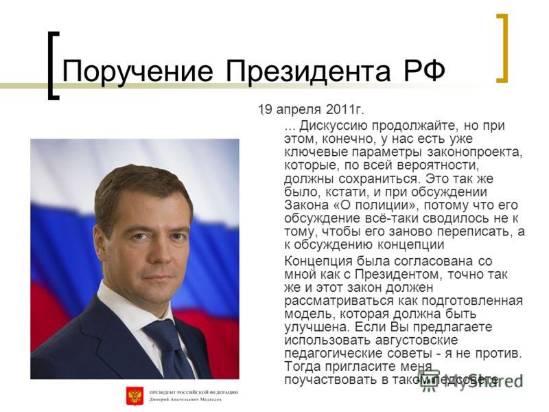 Поручение Президента РФ 19 апреля 2011г.... Дискуссию продолжайте, но при этом, конечно, у нас есть уже ключевые параметры законопроекта, которые, по всей вероятности, должны сохраниться. Это так же было, кстати, и при обсуждении Закона «О полиции»,