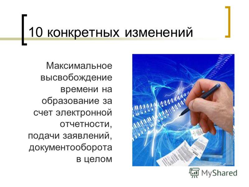 10 конкретных изменений Максимальное высвобождение времени на образование за счет электронной отчетности, подачи заявлений, документооборота в целом