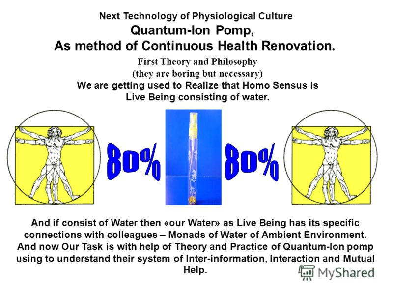 Next Technology of Physiological Culture Quantum-Ion Pomp, As method of Continuous Health Renovation. First Theory and Philosophy (they are boring but necessary) We are getting used to Realize that Homo Sensus is Live Being consisting of water. And i