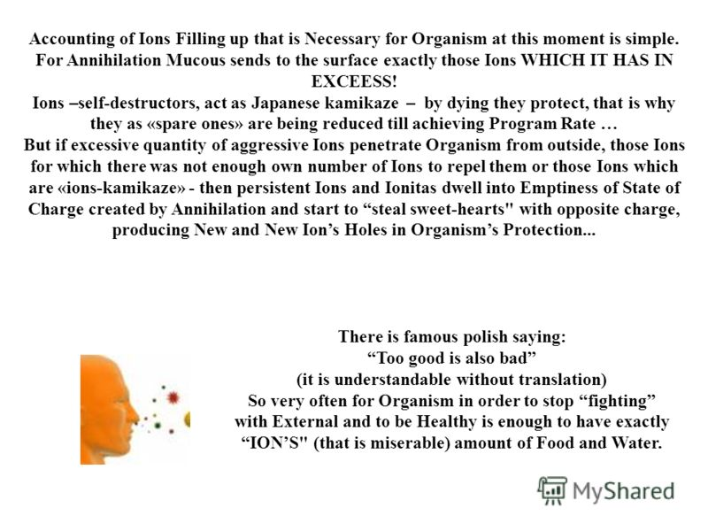Accounting of Ions Filling up that is Necessary for Organism at this moment is simple. For Annihilation Mucous sends to the surface exactly those Ions WHICH IT HAS IN EXCEESS! Ions –self-destructors, act as Japanese kamikaze – by dying they protect,