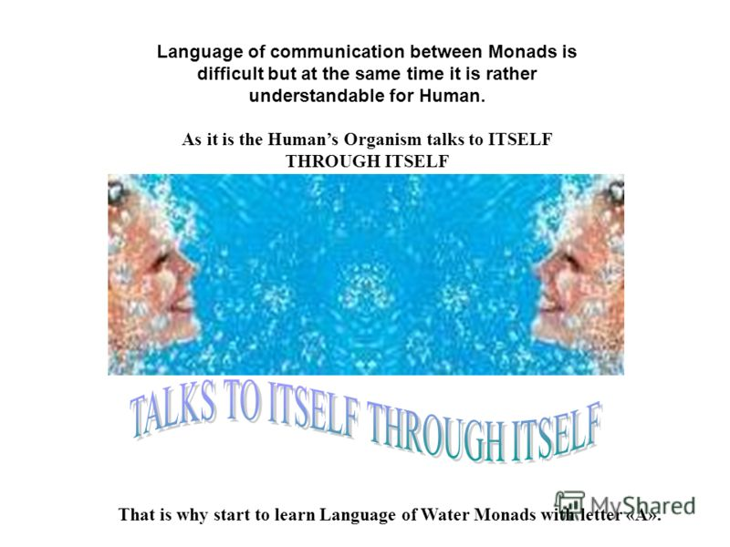 That is why start to learn Language of Water Monads with letter «А». Language of communication between Monads is difficult but at the same time it is rather understandable for Human. As it is the Humans Organism talks to ITSELF THROUGH ITSELF