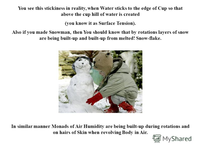 In similar manner Monads of Air Humidity are being built-up during rotations and on hairs of Skin when revolving Body in Air. You see this stickiness in reality, when Water sticks to the edge of Cup so that above the cup hill of water is created (you