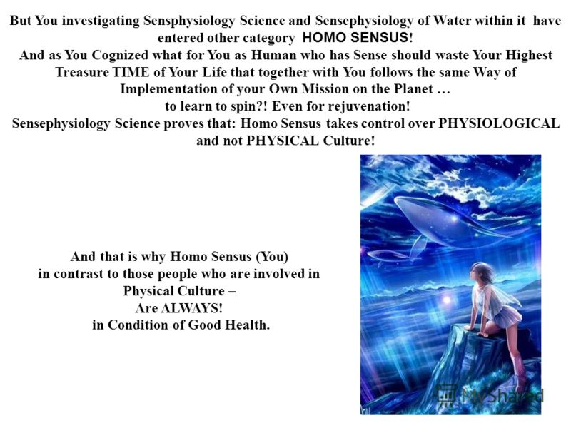 But You investigating Sensphysiology Science and Sensephysiology of Water within it have entered other category HOMO SENSUS ! And as You Cognized what for You as Human who has Sense should waste Your Highest Treasure TIME of Your Life that together w