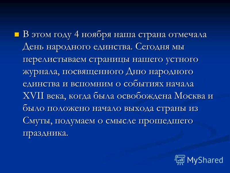В этом году 4 ноября наша страна отмечала День народного единства. Сегодня мы перелистываем страницы нашего устного журнала, посвященного Дню народного единства и вспомним о событиях начала XVII века, когда была освобождена Москва и было положено нач
