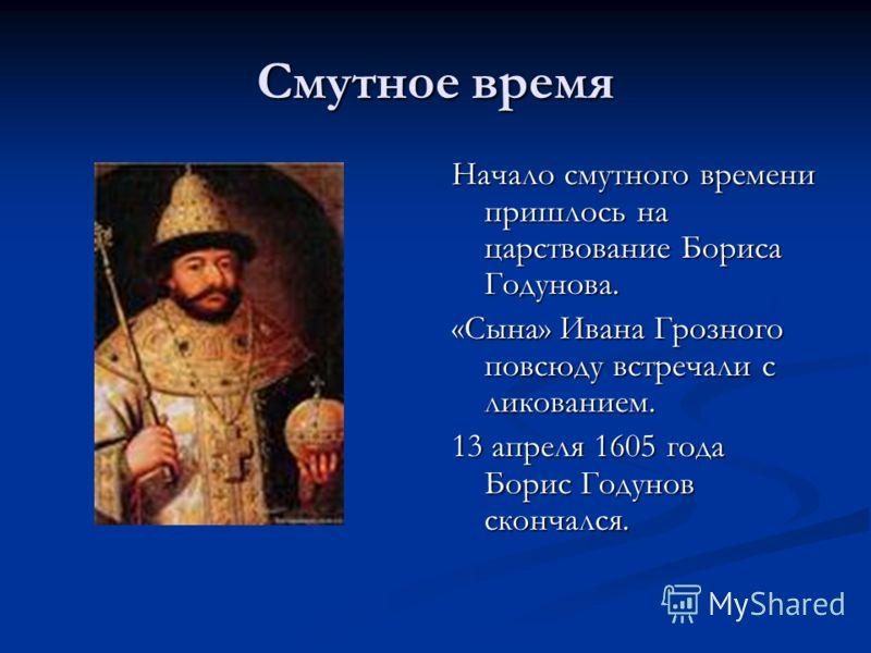 Смутное время Начало смутного времени пришлось на царствование Бориса Годунова. «Сына» Ивана Грозного повсюду встречали с ликованием. 13 апреля 1605 года Борис Годунов скончался.