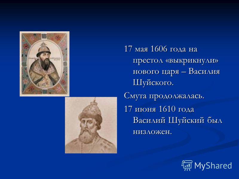 17 мая 1606 года на престол «выкрикнули» нового царя – Василия Шуйского. Смута продолжалась. 17 июня 1610 года Василий Шуйский был низложен.