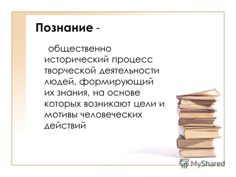 Познание - общественно исторический процесс творческой деятельности людей, формирующий их знания, на основе которых возникают цели и мотивы человеческих действий