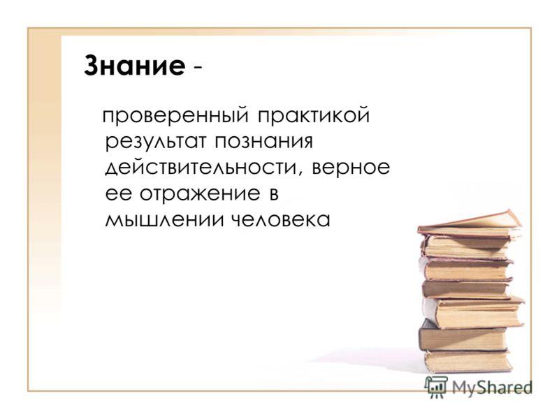 Знание - проверенный практикой результат познания действительности, верное ее отражение в мышлении человека