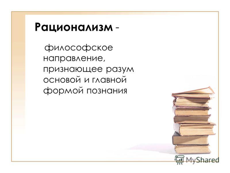 Рационализм - философское направление, признающее разум основой и главной формой познания
