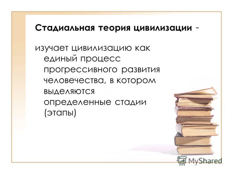 Стадиальная теория цивилизации - изучает цивилизацию как единый процесс прогрессивного развития человечества, в котором выделяются определенные стадии (этапы)