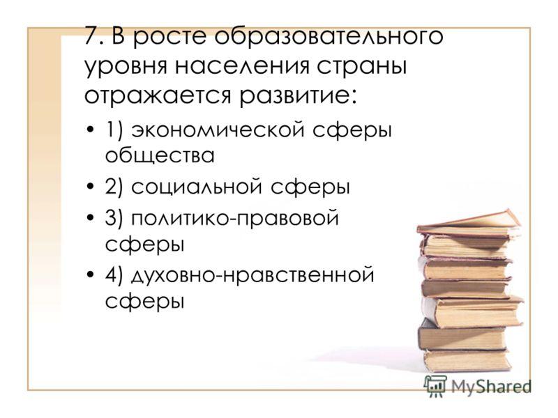 7. В росте образовательного уровня населения страны отражается развитие: 1) экономической сферы общества 2) социальной сферы 3) политико-правовой сферы 4) духовно-нравственной сферы