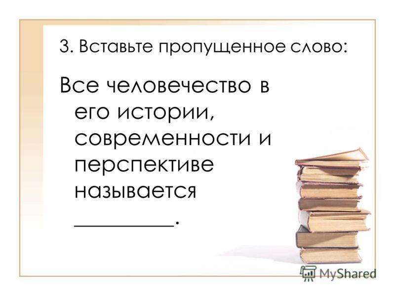 3. Вставьте пропущенное слово: Все человечество в его истории, современности и перспективе называется _________.