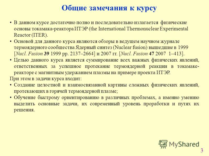 3 В данном курсе достаточно полно и последовательно излагается физические основы токамака-реактора ИТЭР (the International Thermonuclear Experimental Reactor (ITER). Основой для данного курса являются обзоры в ведущем научном журнале термоядерного со