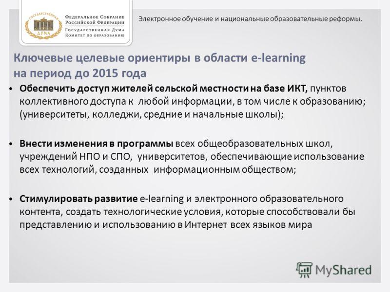 Ключевые целевые ориентиры в области e-learning на период до 2015 года Обеспечить доступ жителей сельской местности на базе ИКТ, пунктов коллективного доступа к любой информации, в том числе к образованию; (университеты, колледжи, средние и начальные