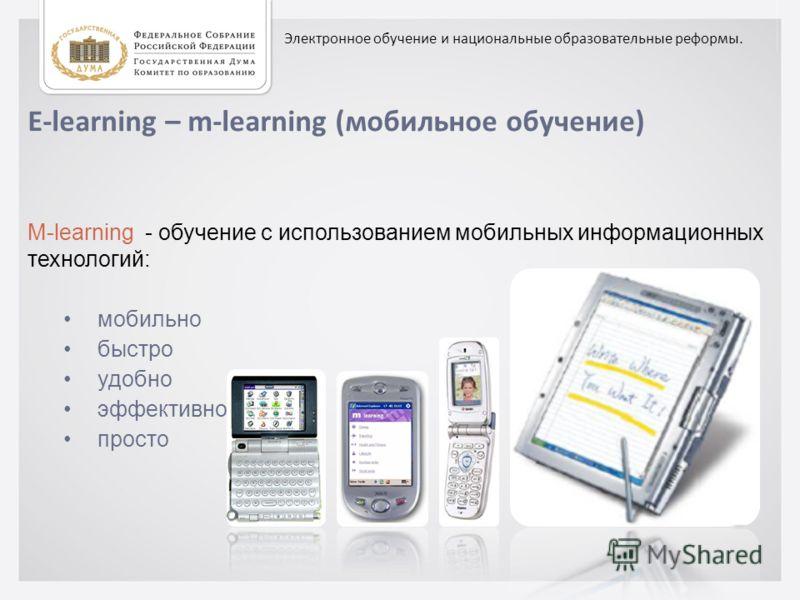 E-learning – m-learning (мобильное обучение) M-learning - обучение с использованием мобильных информационных технологий: мобильно быстро удобно эффективно просто Электронное обучение и национальные образовательные реформы.