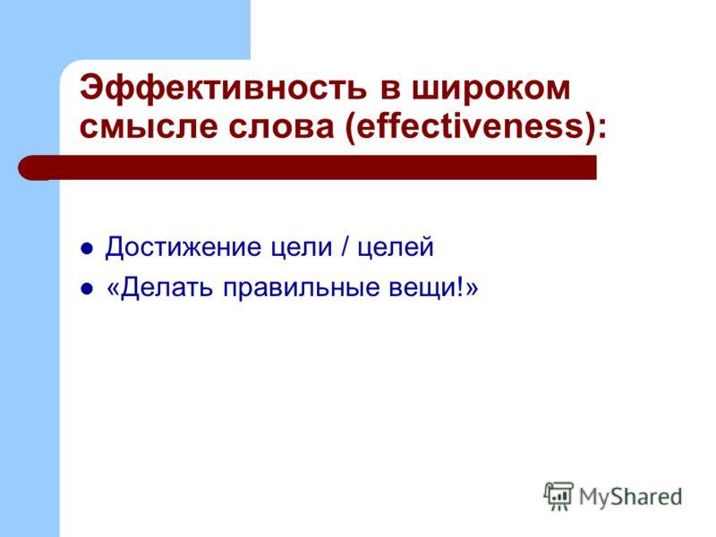 Эффективность в широком смысле слова (effectiveness): Достижение цели / целей «Делать правильные вещи!»
