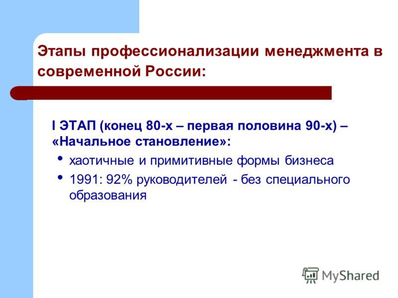 Этапы профессионализации менеджмента в современной России: I ЭТАП (конец 80-х – первая половина 90-х) – «Начальное становление»: хаотичные и примитивные формы бизнеса 1991: 92% руководителей - без специального образования