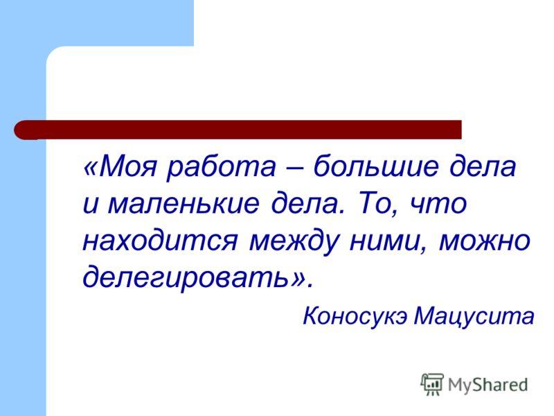 «Моя работа – большие дела и маленькие дела. То, что находится между ними, можно делегировать». Коносукэ Мацусита