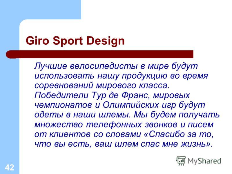 42 Giro Sport Design Лучшие велосипедисты в мире будут использовать нашу продукцию во время соревнований мирового класса. Победители Тур де Франс, мировых чемпионатов и Олимпийских игр будут одеты в наши шлемы. Мы будем получать множество телефонных