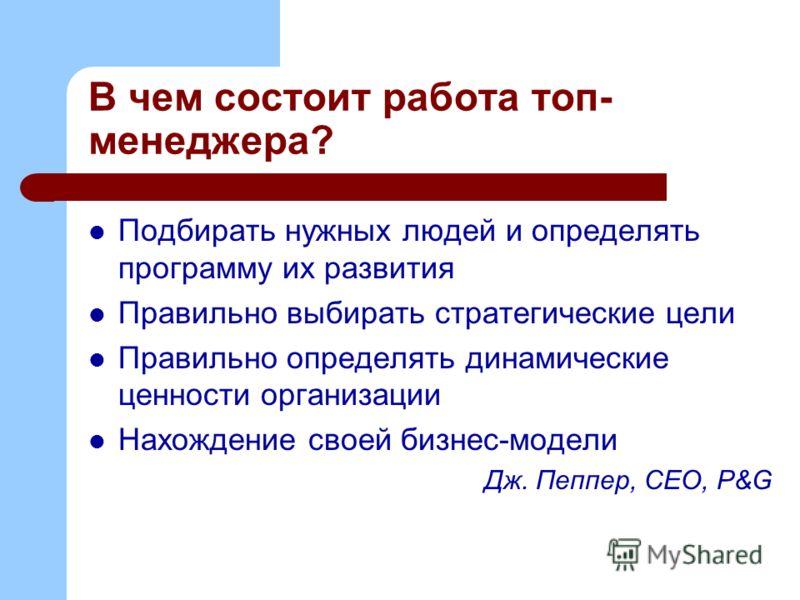 В чем состоит работа топ- менеджера? Подбирать нужных людей и определять программу их развития Правильно выбирать стратегические цели Правильно определять динамические ценности организации Нахождение своей бизнес-модели Дж. Пеппер, СЕО, P&G