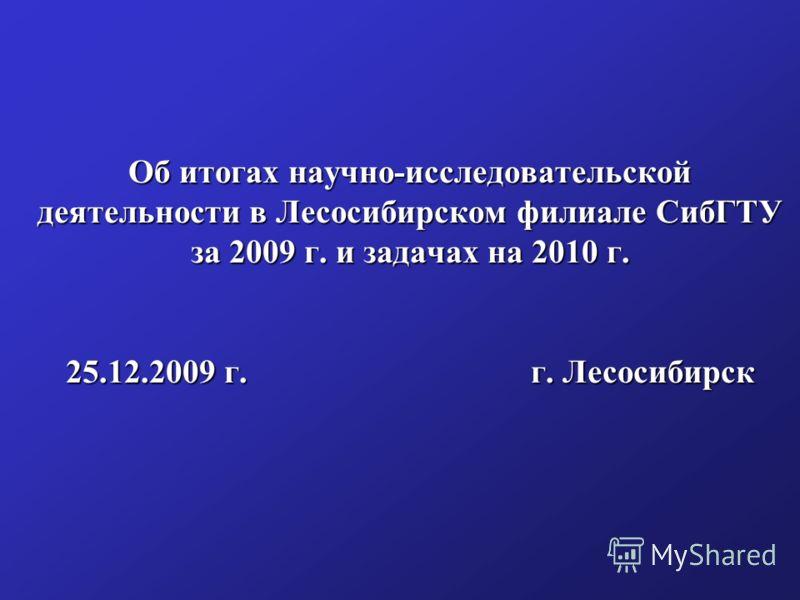 Об итогах научно-исследовательской деятельности в Лесосибирском филиале СибГТУ за 2009 г. и задачах на 2010 г. 25.12.2009 г. г. Лесосибирск
