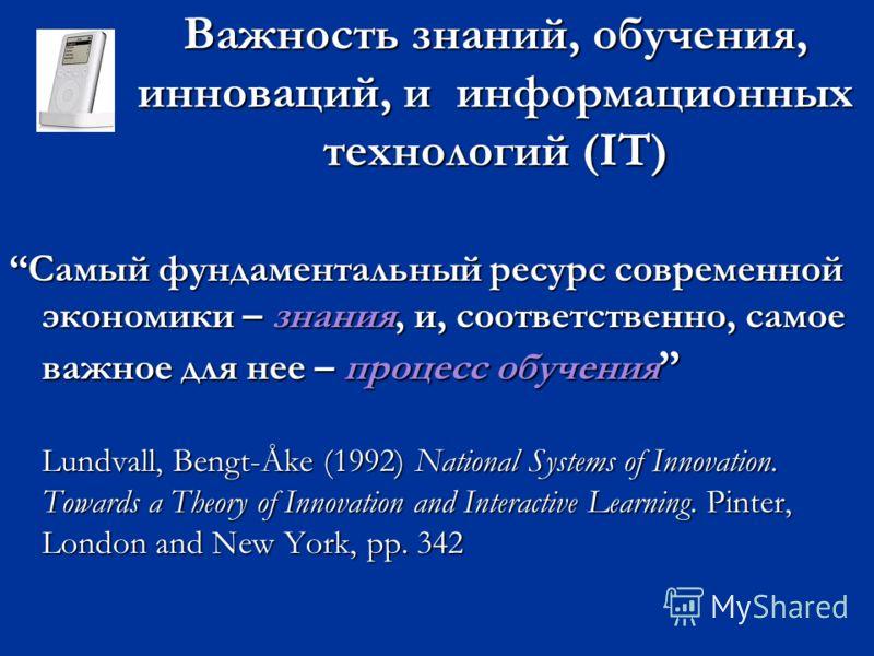 Важность знаний, обучения, инноваций, и информационных технологий (IT) Самый фундаментальный ресурс современной экономики – знания, и, соответственно, самое важное для нее – процесс обученияСамый фундаментальный ресурс современной экономики – знания,