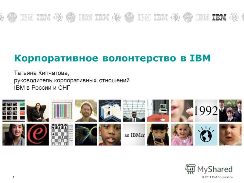© 2011 IBM Corporation1 Корпоративное волонтерство в IBM Татьяна Кипчатова, руководитель корпоративных отношений IBM в России и СНГ