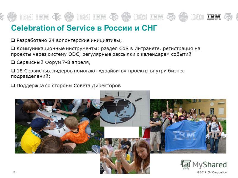 © 2011 IBM Corporation11 Celebration of Service в России и СНГ Разработано 24 волонтерские инициативы; Коммуникационные инструменты: раздел CoS в Интранете, регистрация на проекты через систему ODC, регулярные рассылки с календарем событий Сервисный