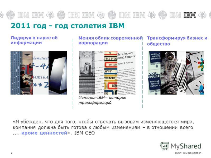 © 2011 IBM Corporation2 2011 год - год столетия IBM «Я убежден, что для того, чтобы отвечать вызовам изменяющегося мира, компания должна быть готова к любым изменениям – в отношении всего.... кроме ценностей». IBM CEO Меняя облик современной корпорац
