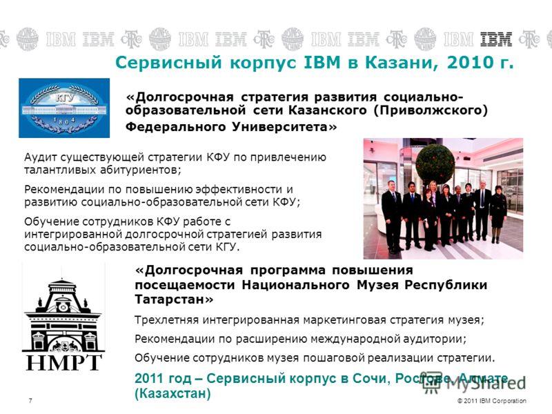 © 2011 IBM Corporation7 Сервисный корпус IBM в Казани, 2010 г. Аудит существующей стратегии КФУ по привлечению талантливых абитуриентов; Рекомендации по повышению эффективности и развитию социально-образовательной сети КФУ; Обучение сотрудников КФУ р