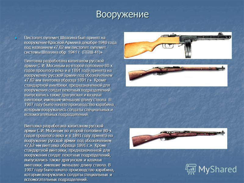 Вооружение Пистолет-пулемет Шпагина был принят на вооружение Красной Армии в декабре 1940 года под названием «7,62-мм пистолет-пулемет системы Шпагина обр. 1941 г. (ППШ-41)». Пистолет-пулемет Шпагина был принят на вооружение Красной Армии в декабре 1