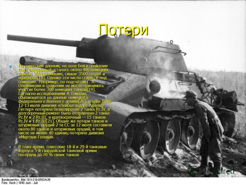 Потери По советским данным, на поле боя в сражении под Прохоровкой осталось около 400 немецких танков, 300 автомашин, свыше 3500 солдат и офицеров[18]. Однако эти числа ставятся под сомнение. Например, по подсчётам Г. А. Олейникова в сражении не могл