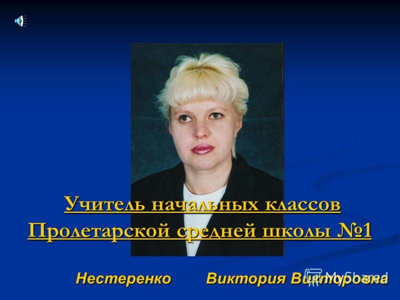 Нестеренко Виктория Викторовна Учитель начальных классов Пролетарской средней школы 1