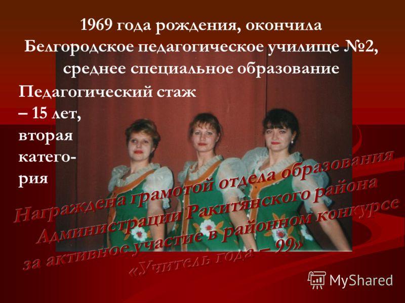 1969 года рождения, окончила Белгородское педагогическое училище 2, среднее специальное образование Педагогический стаж – 15 лет, вторая катего- рия