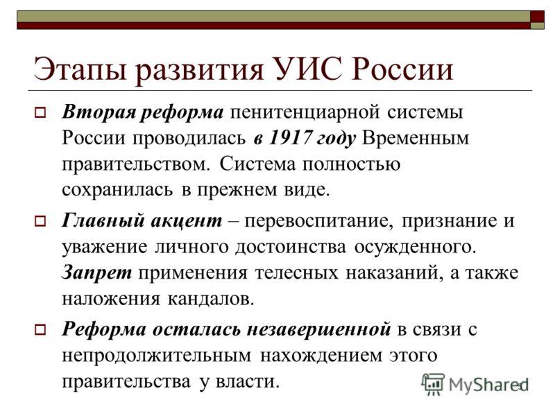 5 Этапы развития УИС России Вторая реформа пенитенциарной системы России проводилась в 1917 году Временным правительством. Система полностью сохранилась в прежнем виде. Главный акцент – перевоспитание, признание и уважение личного достоинства осужден